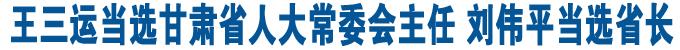 王三运当选甘肃省人大常委会主任 刘伟平当选省长