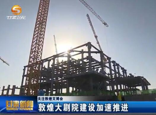 关注敦煌文博会:敦煌大剧院建设加速推进
