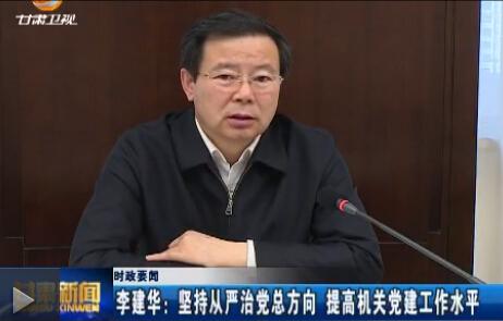 李建华:坚持从严治党总方向 提高机关党建工作水平