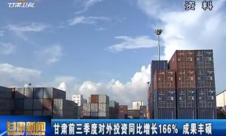 甘肃前三季度对外投资同比增长166% 成果丰硕