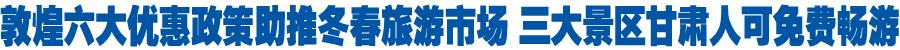 今年11月至明年4月底 甘肃人免费游览敦煌三大景区(图)