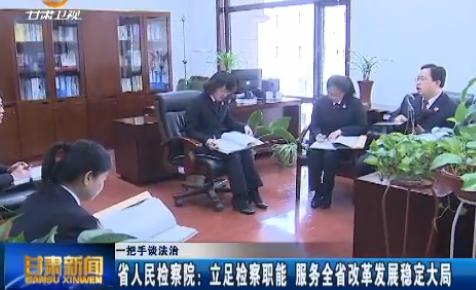 一把手谈法治·省人民检察院:立足检察职能 服务全省改革发展稳定大局