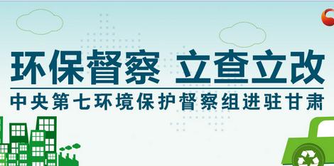 【专题】环保督察进行时-中央第七环境保护督察组进驻甘肃