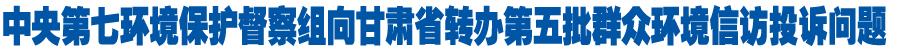 中央第七环境保护督察组向甘肃省转办第五批群众环境信访投诉问题