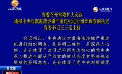 甘肃省委召开常委扩大会议 通报中央对虞海燕涉嫌严重违纪进行组织调查的决定