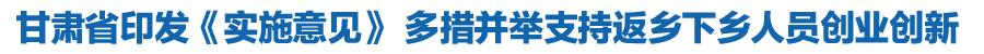 甘肃省印发《实施意见》多措并举支持返乡下乡人员创业创新