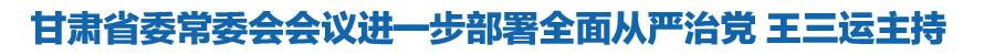 甘肃省委常委会会议进一步部署全面从严治党等工作 王三运主持