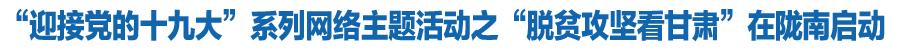 """""""迎接党的十九大""""系列网络主题活动之""""脱贫攻坚看甘肃""""在陇南启动(图)"""