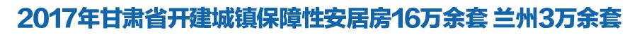 2017甘肃省开建城镇保障性安居房16万余套 兰州3万余套
