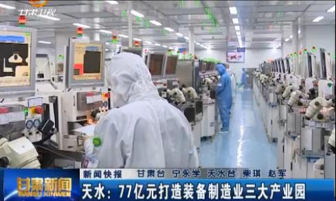 新闻快报 天水:77亿元打造装备制造业三大产业园