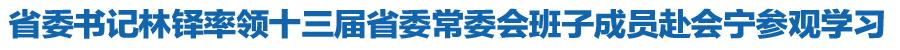 省委书记林铎率领十三届省委常委会班子成员赴会宁参观学习