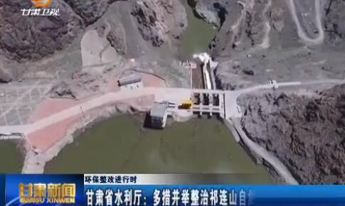 环保整改进行时 甘肃省水利厅:多措并举整治祁连山自然保护区涉水问题