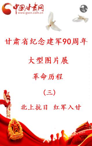 H5 |甘肃省纪念建军90周年大型图片展 (三) 北上抗日 红军入甘