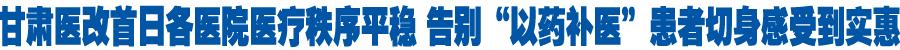"""甘肃医改首日各医院医疗秩序平稳 告别""""以药补医""""患者切身感受到实惠"""