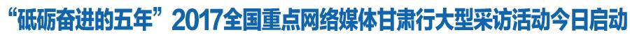 砥砺奋进的五年|2017全国重点网络媒体m88.com行大型采访活动今日启动(图)