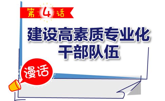 【漫话·全面从严治党新部署】之四 建设高素质专业化干部队伍