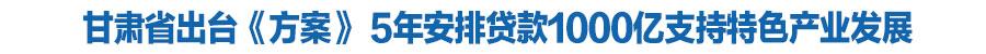 甘肃省出台扶持特色产业发展工程方案 5年安排贷款1000亿支持特色产业发展