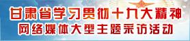 甘肃省学习贯彻党的十九大精神网络媒体大型采访活动