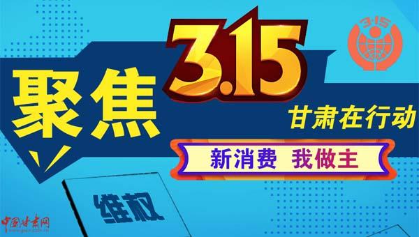 新消耗 我做主——聚焦3·15 中国甘肃网外行动_专题