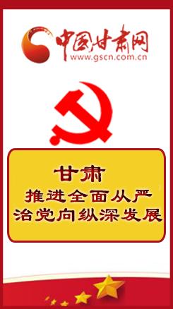 图解| 甘肃: 推进全面从严治党向纵深发展