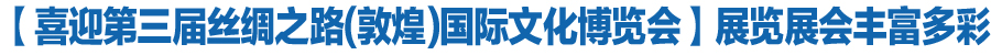 【喜迎第三届丝绸之路(敦煌)国际文化博览会】展览展会丰富多彩