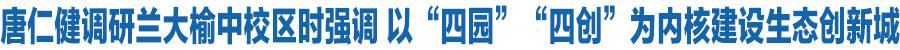 """唐仁健在兰州大学榆中校区调研时强调 以""""四园""""""""四创""""为内核建设生态创新城 加快打造全省转型发展新的增长极"""
