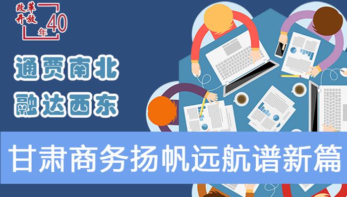 图解|通贾南北 融达西东 改革开放40年甘肃商务扬帆远航谱新篇