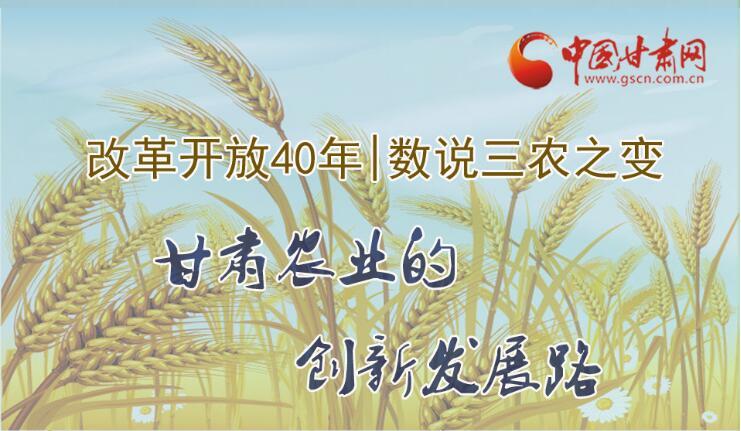 图解|改革开放40年 数说三农之变 甘肃农业的创新发展路