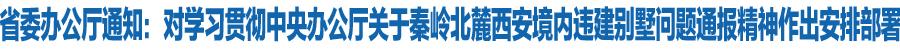 甘肃省委办公厅发出紧急通知:对学习贯彻中央办公厅关于秦岭北麓西安境内违建别墅问题通报精神作出安排部署