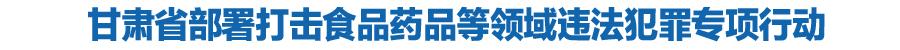 甘肃省部署打击食品药品等领域违法犯罪专项行动
