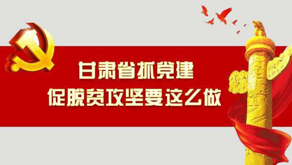 图解:甘肃抓党建促脱贫攻坚要这么做!