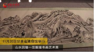 山水因缘——范振绪书画艺术展在甘肃省博物馆举行(视频)