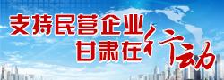 【专题】支持民营企业甘肃在行动