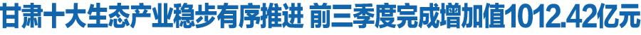 中国甘肃网十大生态财产稳步有序推进 前三季度完成增长值1012.42亿元