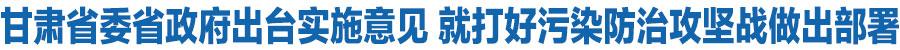 甘肃省委省政府出台实施意见 就打好污染防治攻坚战做出部署