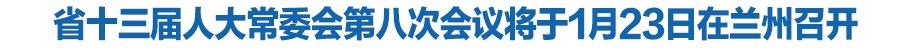 甘肃省十三届人大常委会第八次会议1月23日召开