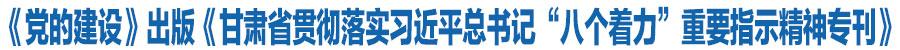 """《党的建设》出版《甘肃省贯彻落实习近平总书记""""八个着力""""重要指示精神专刊》"""