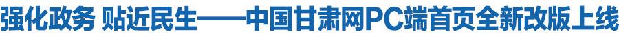 强化政务 贴近民生——中国甘肃网PC端首页全新改版上线