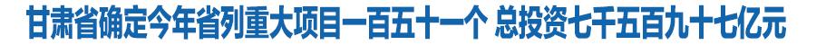 甘肃省确定今年省列重大项目一百五十一个 总投资七千五百九十七亿元