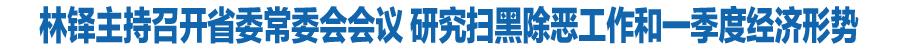 甘肃省委常委会召开会议 省委书记林铎主持 研究扫黑除恶工作和一季度经济形势 安排部署下一步重点任务和具体措施