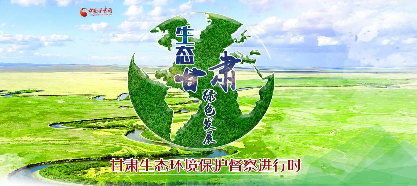 【甘肃五个一百网络正能量专题·系列展播(13)】生态环境保护督察进行时