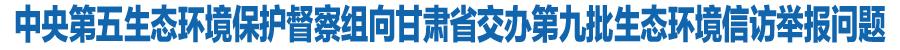 中央第五生态环境保护督察组向甘肃省交办第九批生态环境信访举报问题