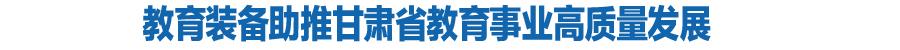 教育装备助推甘肃省教育事业高质量发展