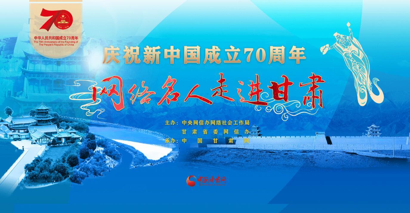 【甘肃五个一百网络正能量专题·系列展播(16)】庆祝新中国成立70周年 网络名人走进甘肃