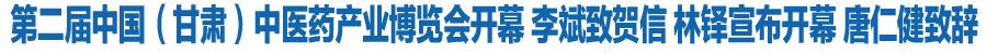 第二届中国(甘肃)中医药产业博览会开幕 李斌致贺信 林铎宣布开幕 唐仁健致辞(图)