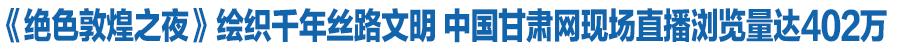 《绝色敦煌之夜》绘织千年丝路文明 中国甘肃网现场直播浏览量达402万(图)