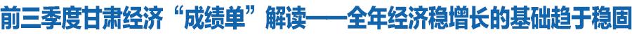 """前三季度甘肃经济""""成绩单""""解读——全年经济稳增长的基础趋于稳固"""