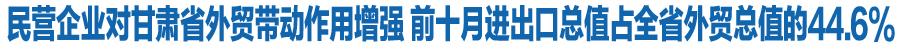 民营企业对甘肃省外贸带动作用增强 前十月进出口总值占全省外贸总值的44.6%
