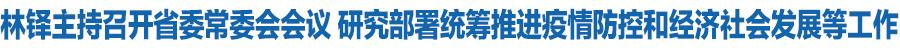 甘肃省委常委会召开会议 省委书记林铎主持 传达学习习近平总书记重要讲话和指示精神 研究部署统筹推进疫情防控和经济社会发展等工作