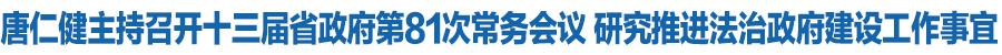 唐仁健主持召开十三届省政府第81次常务会议 审议通过《甘肃省政府投资管理办法》研究推进法治政府建设工作事宜